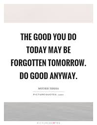 Do Good Quotes Fascinating The Good You Do Today May Be Forgotten Tomorrow Do Good Anyway