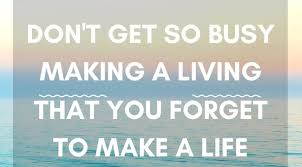 Don't Get So Busy Making A Living That You FORGET To Make A Life Beauteous Get A Life