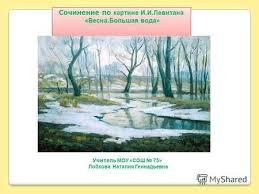 Презентация на тему Тема урока Весна в поэзии музыке  Сочинение по картине И И Левитана Весна Большая вода Сочинение по