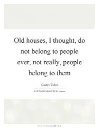 Quotes About Houses Old houses I thought do not belong to people ever not really 5