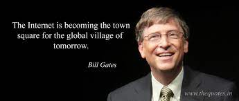 The Internet is becoming the town square for the global village of tomorrow  – Bill Gates - Quotes