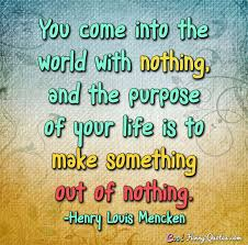 Purpose Of Life Quotes Magnificent You Come Into The World With Nothing And The Purpose Of Your Life