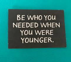 "Image result for ""Be who you needed when you were younger!"""