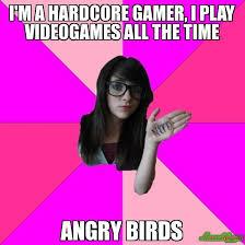 I'M A HARDCORE GAMER, I PLAY VIDEOGAMES ALL THE TIME ANGRY BIRDS ... via Relatably.com