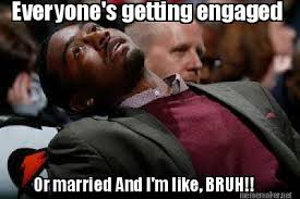 Meme Maker - Everyone's getting engaged Or married And I'm like ... via Relatably.com