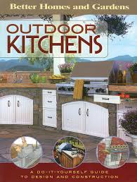 Better Homes And Garden Kitchens Outdoor Kitchens A Do It Yourself Guide To Design And