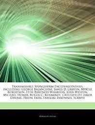 "Articles On Transmissible Spongiform Encephalopathies, including: George  Balanchine, James D. Griffin, Myrtle Robertson, 11th Baroness Wharton, Joan  ... Kormendi, Creutzfeldtâ€""jakob Disease, Prion: Hephaestus Books:  Amazon.com.au: Books"