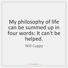 My Philosophy Of Life Can Be Summed Up In Four Words It Beauteous Philosophy Words About Life