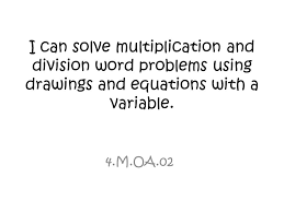 i can solve multiplication and division word problems using drawings and equations with a variable