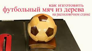 Футбольный мяч из дерева на распиловочном станке. Wooden ...