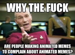 Why the fuck are people making animated memes to complain about ... via Relatably.com