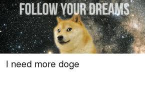 doge follow your dreams. Exellent Dreams Memes  And More FOLLOW YOUR DREAMS I Need More Doge Inside Doge Follow Your Dreams