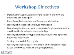 motivating employees module one getting started this course is workshop objectives defining motivation an employer s role in it and how the employee can play
