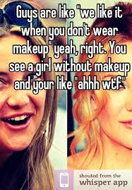 guys are like we like it when you don 39 t wear makeup yeah right you