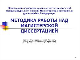 Презентация по Методике написания магистерской диссертации  Московский государственный институт университет международных отношений Министерства иностранных дел Российской Федерации