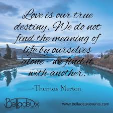 Love Is Our True Destiny We Do Not Find The Meaning Of Life By Magnificent Lost Love Sorrow Merton
