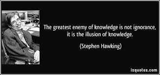 the greatest enemy of knowledge is not ignorance it is the the greatest enemy of knowledge is not ignorance it is the illusion of knowledge more stephen hawking quotes