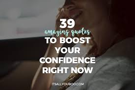 39 Amazing Quotes To Boost Your Confidence Right Now Its All You Boo