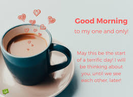 good morning coffee love quotes.  Quotes Good Morning To My One And Only Man May This Be The Start Of A Terrific  Day I Will Thinking About You Until We See Each Other Later On Morning Coffee Love Quotes O