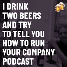 I Drink Two Beers and Try to Tell You How To Run Your Company