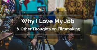 Why I Love My Job And Other Thoughts On Filmmaking Lumindeo Org