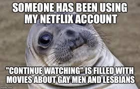 my gf told me to a movie on netflix for us to watch flip awkward moment sealion meme someone has been using my netflix account continue watching