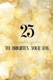 40 Sparkle Quotes To Brighten Your Day Interesting Sparkle Quotes