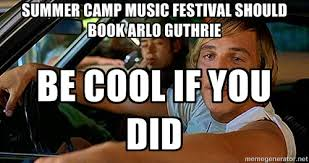 Summer camp music festival should book arlo guthrie Be cool if you ... via Relatably.com