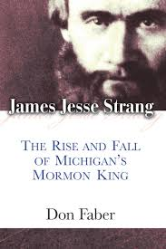 James Jesse Strang The Rise And Fall Of Michigans Mormon King