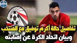 """تفاصيل حالة أكرم توفيق مع منتخب مصر ومدى """"خطورة"""" إصابته وبيان اتحاد الكرة  عن إصابة اللاعب - YouTube"""