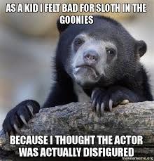 As a kid I felt bad for Sloth in The Goonies because I thought the ... via Relatably.com