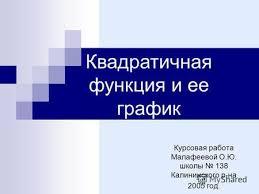 Презентация на тему Квадратичная функция Построить график  Курсовая работа Малафеевой О Ю школы 138 Калининского р на 2005 год