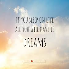 Dream Quotes About Life Best Of If You Sleep On Life All You Will Have Is Dreams Quote
