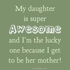 Parents Quotes From Daughter Stunning Yes She Certainly Is Awesome So Are The Other Two Daughters I Am
