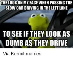 kermit meme my face when. Brilliant Kermit Cars Driving And Dumb THE LOOK ON MY FACE WHEN PASSING SLOW  Via Kermit  Memes Throughout Meme My Face When M