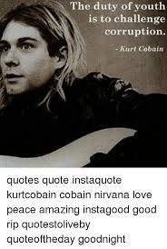 Kurt Cobain Quotes Mesmerizing The Duty Of Youth Is To Challenge Corruption Kurt Cobain Quotes