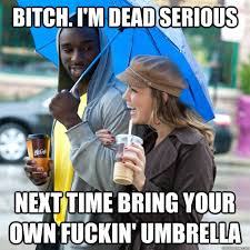 Bitch. I'm dead serious next time bring your own fuckin' umbrella ... via Relatably.com