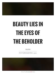 Beauty Is In The Eye Of The Beholder Quote Best Of Beauty Lies In The Eyes Of The Beholder Picture Quote 24 Black And