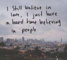 Believe In Love Quotes Inspiration I Still Believe In Love I Just Have A Hard Time Believing In People