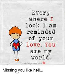 Every Where I Look I Am Reminded Of Your Love You Are My World Like New Missing Your Love Quotes