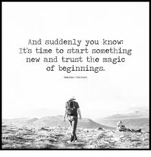 Afbeeldingsresultaat voor 'And suddenly you know: It's time to start something new and trust the magic of beginnings.' ~ Meister Eckhart