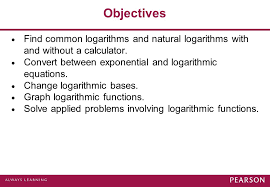 objectives find common logarithms and natural logarithms with and without a calculator