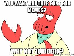 you want another font for memes? why not Zoidberg? - Why not ... via Relatably.com