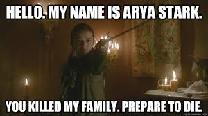 Hello. My name is Arya Stark. You killed my family. Prepare to die ... via Relatably.com