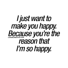 I just want to make you happy. Because you re the reason that I m.