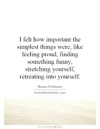 Funny Quotes About Finding Yourself Best Of I Felt How Important The Simplest Things Were Like Feeling