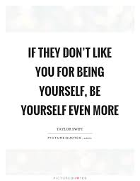 Like Yourself Quotes Best of If They Don't Like You For Being Yourself Be Yourself Even More
