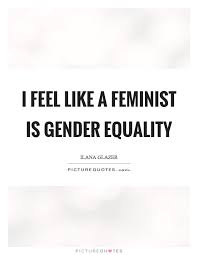 Gender Equality Quotes Fascinating I Feel Like A Feminist Is Gender Equality Picture Quotes