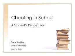 cheating in school a student s perspective cheating in school a student s perspective compiled by shivani r pandey nomita rajan