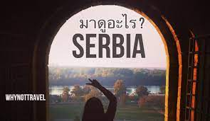 Serbia 🇷🇸 มาดูอะไร ? ที่เซอร์เบีย